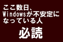 ここ数日、Windowsが不安定になっている人、必読。